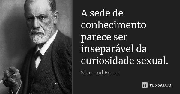 A sede de conhecimento parece ser inseparável da curiosidade sexual.... Frase de Sigmund Freud.