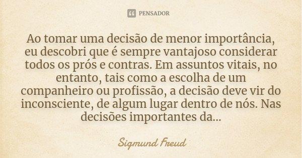 Ao tomar uma decisão de menor importância, eu descobri que é sempre vantajoso considerar todos os prós e contras. Em assuntos vitais, no entanto, tais como a es... Frase de Sigmund Freud.