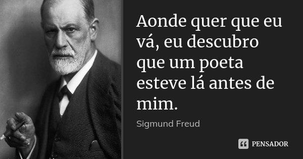 Aonde quer que eu vá, eu descubro que um poeta esteve lá antes de mim.... Frase de Sigmund Freud.