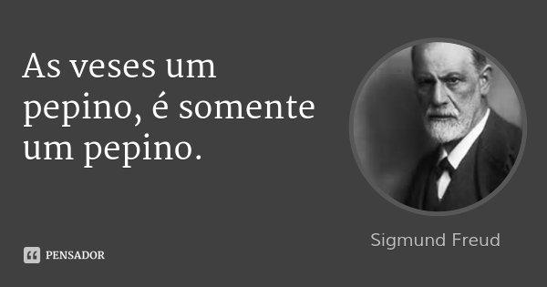 As veses um pepino, é somente um pepino.... Frase de Sigmund Freud.