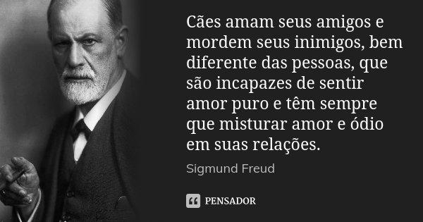 Cães amam seus amigos e mordem seus inimigos, bem diferente das pessoas, que são incapazes de sentir amor puro e têm sempre que misturar amor e ódio em suas rel... Frase de Sigmund Freud.