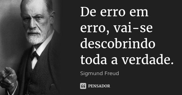 De erro em erro, vai-se descobrindo toda a verdade.... Frase de Sigmund Freud.