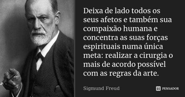 Deixa de lado todos os seus afetos e também sua compaixão humana e concentra as suas forças espirituais numa única meta: realizar a cirurgia o mais de acordo po... Frase de Sigmund Freud.