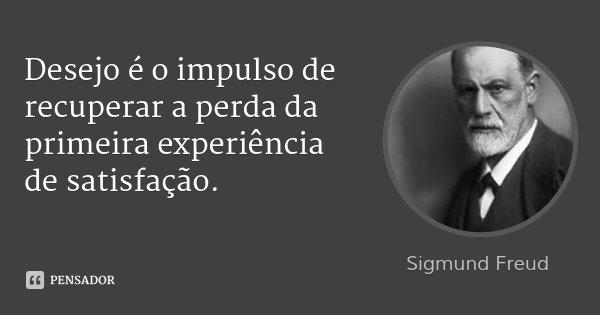 Desejo é o impulso de recuperar a perda da primeira experiência de satisfação.... Frase de Sigmund Freud.