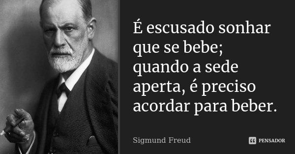 É escusado sonhar que se bebe; quando a sede aperta, é preciso acordar para beber.... Frase de Sigmund Freud.