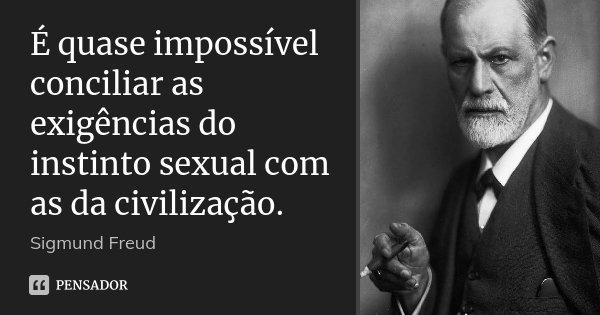 É quase impossível conciliar as exigências do instinto sexual com as da civilização.... Frase de Sigmund Freud.