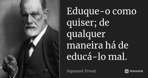 Eduque-o como quiser; de qualquer maneira há-de educá-lo mal.... Frase de Sigmund Freud.