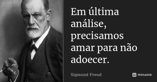 Em última análise, precisamos amar para não adoecer.... Frase de Sigmund Freud.