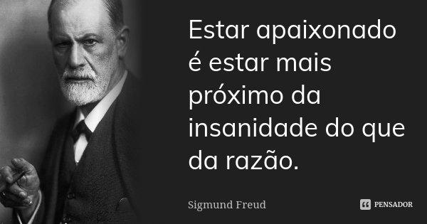 Estar apaixonado é estar mais próximo da insanidade do que da razão.... Frase de Sigmund Freud.