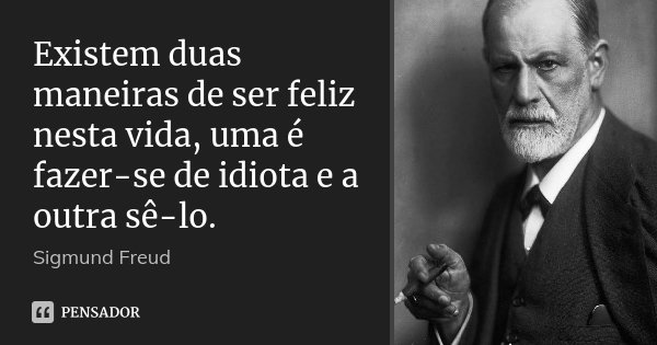Existem duas maneiras de ser feliz nesta vida, uma é fazer-se de idiota e a outra sê-lo.... Frase de Sigmund Freud.