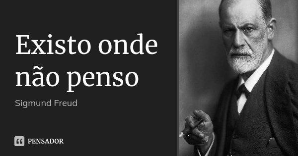 Existo onde não penso... Frase de Sigmund Freud.