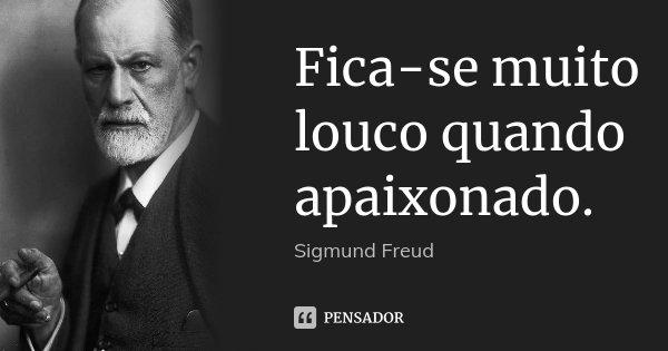 Fica-se muito louco quando apaixonado.... Frase de Sigmund Freud.