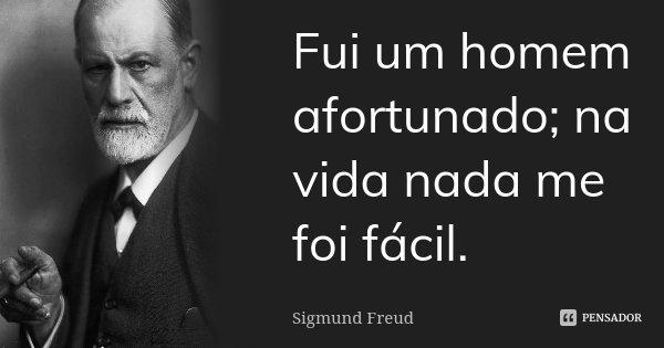 Fui um homem afortunado; na vida nada me foi fácil.... Frase de Sigmund Freud.