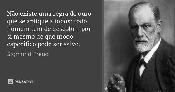 Não existe uma regra de ouro que se aplique a todos: todo homem tem de descobrir por si mesmo de que modo especifico pode ser salvo.... Frase de Sigmund Freud.