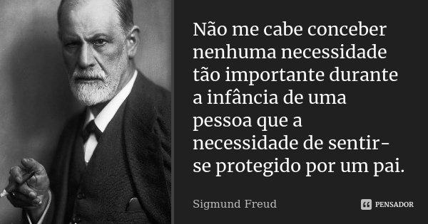 Não me cabe conceber nenhuma necessidade tão importante durante a infância de uma pessoa que a necessidade de sentir-se protegido por um pai.... Frase de Sigmund Freud.
