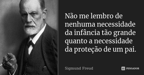 """Não me lembro de nenhuma necessidade da infância tão grande quanto a necessidade da proteção de um pai. (Em """"O Mal Estar na Civilização"""")... Frase de Sigmund Freud."""