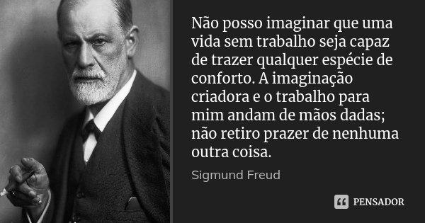 Não posso imaginar que uma vida sem trabalho seja capaz de trazer qualquer espécie de conforto. A imaginação criadora e o trabalho para mim andam de mãos dadas;... Frase de Sigmund Freud.