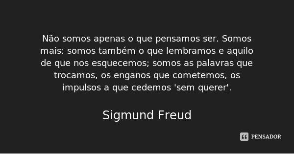 Não somos apenas o que pensamos ser. Somos mais: somos também o que lembramos e aquilo de que nos esquecemos; somos as palavras que trocamos, os enganos que com... Frase de Sigmund Freud.