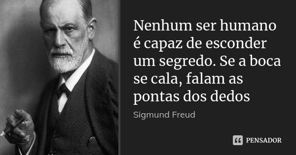 Nenhum ser humano é capaz de esconder um segredo. Se a boca se cala, falam as pontas dos dedos... Frase de Sigmund Freud.