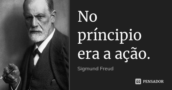 No príncipio era a ação.... Frase de Sigmund Freud.