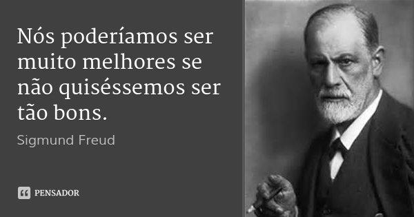 Nós poderíamos ser muito melhores se não quiséssemos ser tão bons.... Frase de Sigmund Freud.
