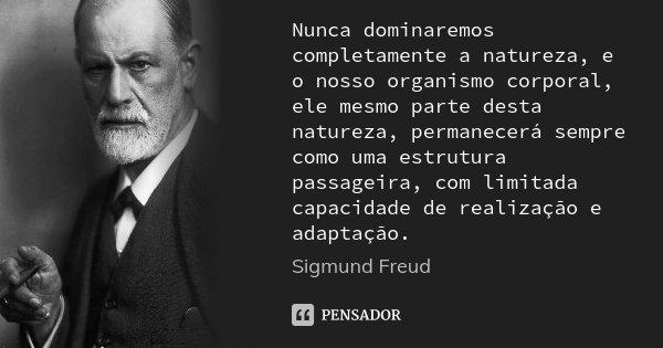 Nunca dominaremos completamente a natureza, e o nosso organismo corporal, ele mesmo parte desta natureza, permanecerá sempre como uma estrutura passageira, com ... Frase de Sigmund Freud.