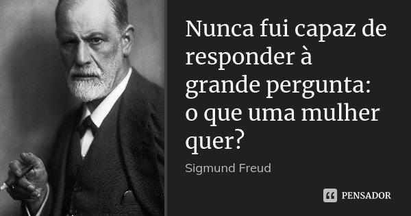 Nunca fui capaz de responder à grande pergunta: o que uma mulher quer?... Frase de Sigmund Freud.