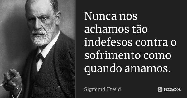 Nunca nos achamos tão indefesos contra o sofrimento como quando amamos.... Frase de Sigmund Freud.