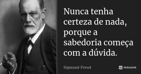 Nunca tenha certeza de nada, porque a sabedoria começa com a dúvida.... Frase de Sigmund Freud.