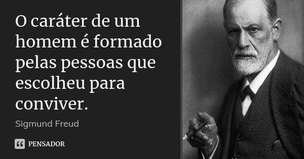 O caráter de um homem é formado pelas pessoas que escolheu para conviver.... Frase de Sigmund Freud.