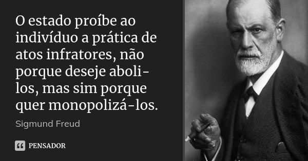 O estado proíbe ao indivíduo a prática de atos infratores, não porque deseje aboli-los, mas sim porque quer monopolizá-los.... Frase de Sigmund Freud.