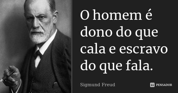 O homem é dono do que cala e escravo do que fala.... Frase de Sigmund Freud.