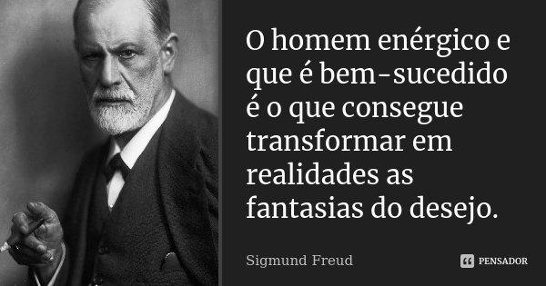 O homem enérgico e que é bem sucedido é o que consegue transformar em realidades as fantasias do desejo.... Frase de Sigmund Freud.