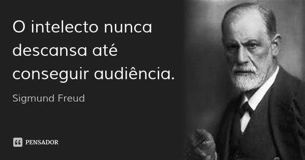 O intelecto nunca descansa até conseguir audiência.... Frase de Sigmund Freud.