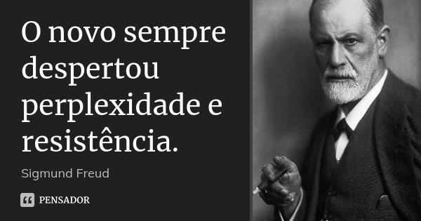 O novo sempre despertou perplexidade e resistência.... Frase de Sigmund Freud.
