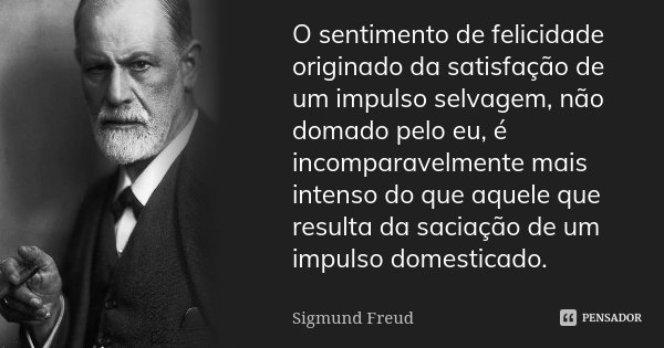 O sentimento de felicidade originado da satisfação de um impulso selvagem, não domado pelo eu, é incomparavelmente mais intenso do que aquele que resulta da sac... Frase de Sigmund Freud.