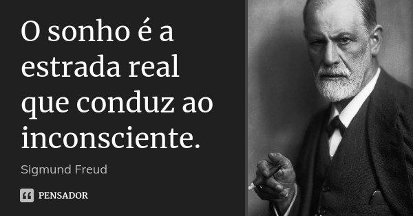 O sonho é a estrada real que conduz ao inconsciente.... Frase de Sigmund Freud.