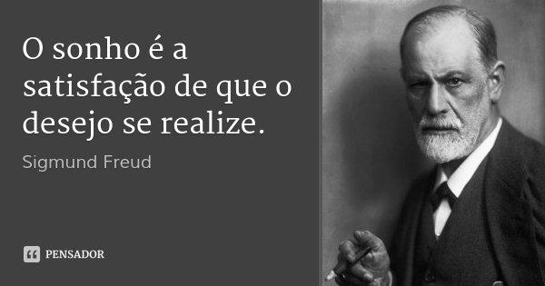 O sonho é a satisfação de que o desejo se realize.... Frase de Sigmund Freud.