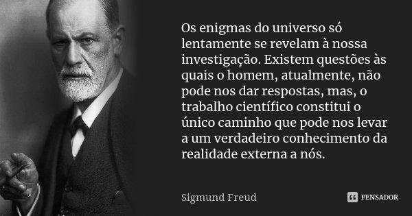 Os enigmas do universo só lentamente se revelam à nossa investigação. Existem questões às quais o homem, atualmente, não pode nos dar respostas, mas, o trabalho... Frase de Sigmund Freud.