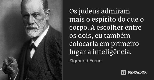 Os judeus admiram mais o espírito do que o corpo. A escolher entre os dois, eu também colocaria em primeiro lugar a inteligência.... Frase de Sigmund Freud.
