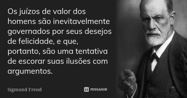 Os juízos de valor dos homens são inevitavelmente governados por seus desejos de felicidade, e que, portanto, são uma tentativa de escorar suas ilusões com argu... Frase de Sigmund Freud.
