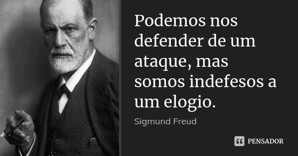 Podemos nos defender de um ataque, mas somos indefesos a um elogio.... Frase de Sigmund Freud.