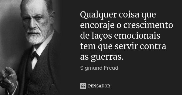 Qualquer coisa que encoraje o crescimento de laços emocionais tem que servir contra as guerras.... Frase de Sigmund Freud.