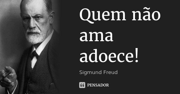 Quem não ama adoece!... Frase de Sigmund Freud.