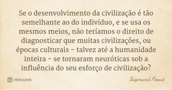 Se o desenvolvimento da civilização é tão semelhante ao do indivíduo, e se usa os mesmos meios, não teríamos o direito de diagnosticar que muitas civilizações, ... Frase de Sigmund Freud.
