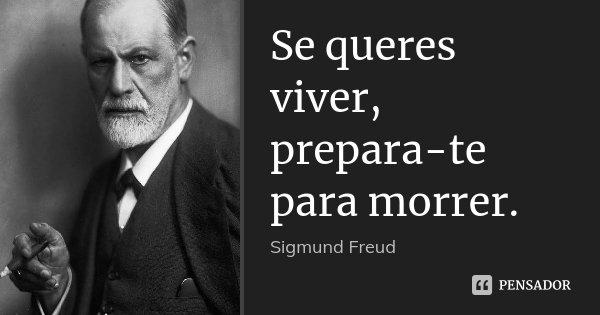 Se queres viver, prepara-te para morrer.... Frase de Sigmund Freud.