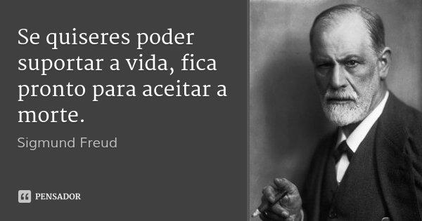 Se quiseres poder suportar a vida, fica pronto para aceitar a morte.... Frase de Sigmund Freud.