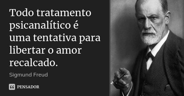 Todo tratamento psicanalítico é uma tentativa para libertar o amor recalcado.... Frase de Sigmund Freud.