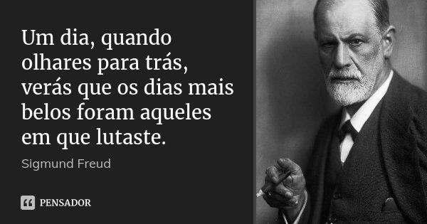 Um dia, quando olhares para trás, verás que os dias mais belos foram aqueles em que lutaste.... Frase de Sigmund Freud.
