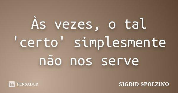 Às vezes, o tal 'certo' simplesmente não nos serve... Frase de SIGRID SPOLZINO.